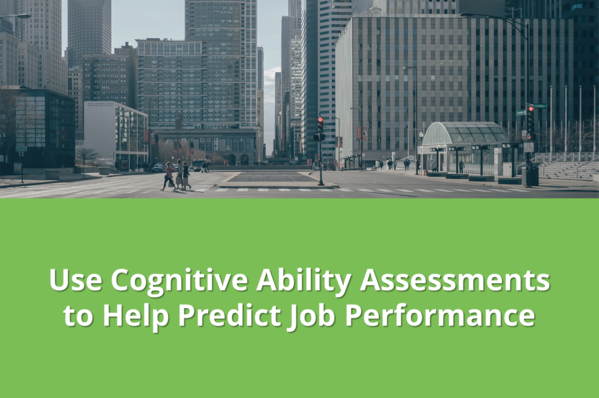 Use Cognitive Ability Assessments to Help Predict Job Performance